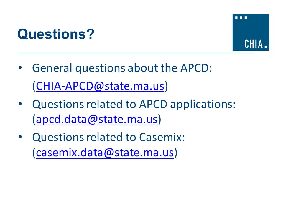 Questions? General questions about the APCD: (CHIA-APCD@state.ma.us) CHIA-APCD@state.ma.us Questions related to APCD applications: (apcd.data@state.ma