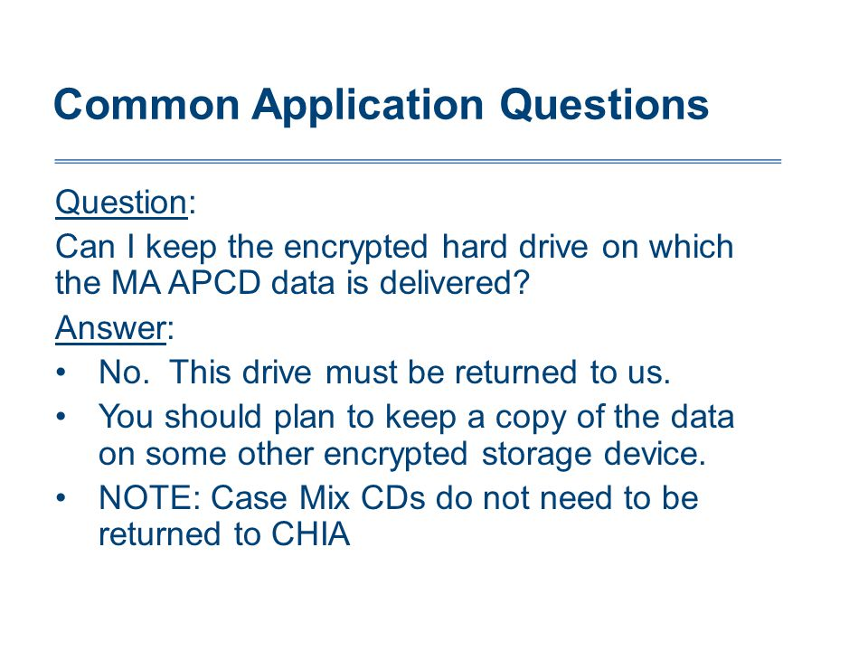 Common Application Questions Question: Can I keep the encrypted hard drive on which the MA APCD data is delivered.