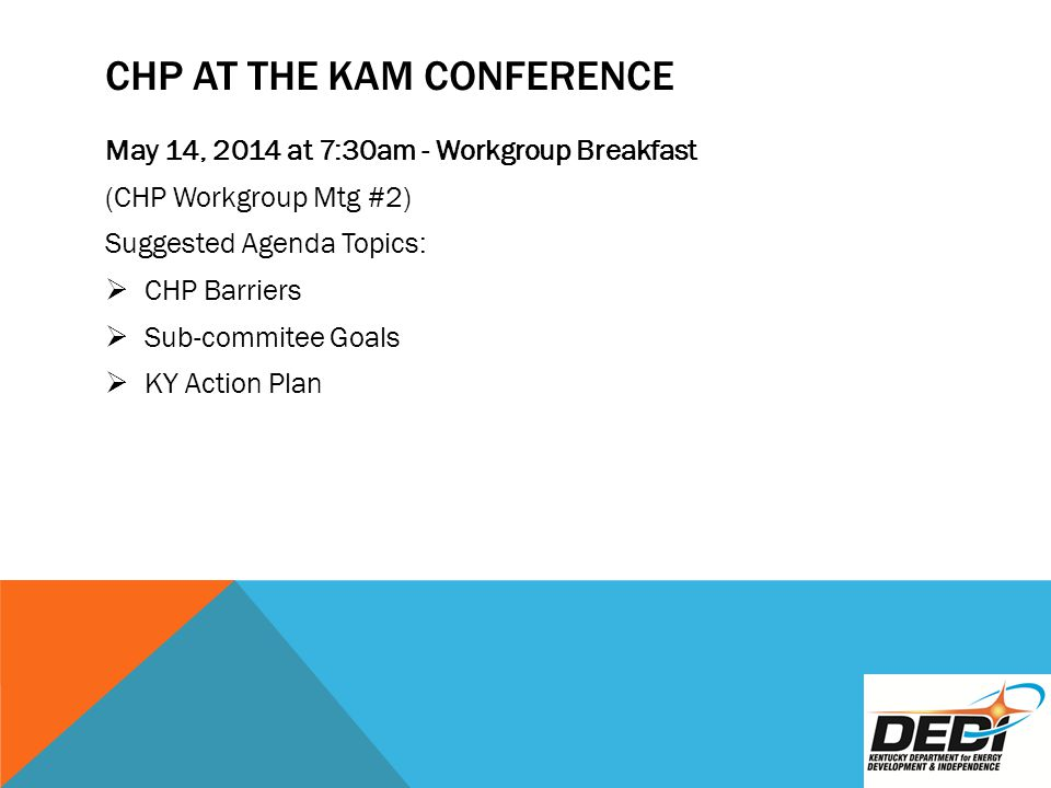 CHP AT THE KAM CONFERENCE May 14, 2014 at 7:30am - Workgroup Breakfast (CHP Workgroup Mtg #2) Suggested Agenda Topics:  CHP Barriers  Sub-commitee Goals  KY Action Plan