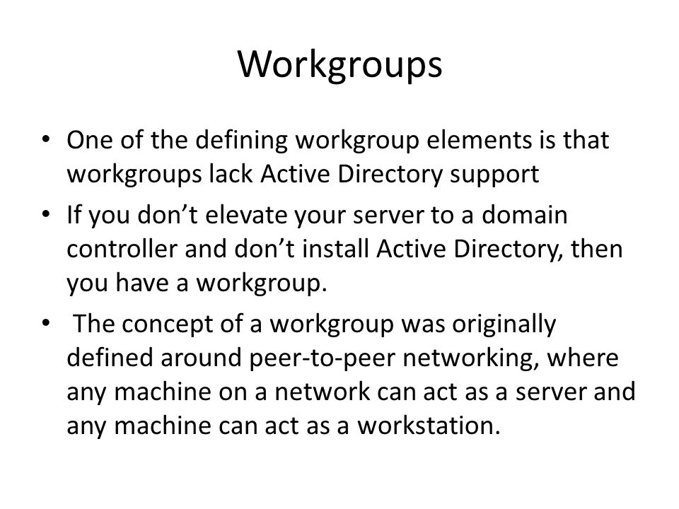 Workgroups One of the defining workgroup elements is that workgroups lack Active Directory support If you don't elevate your server to a domain controller and don't install Active Directory, then you have a workgroup.