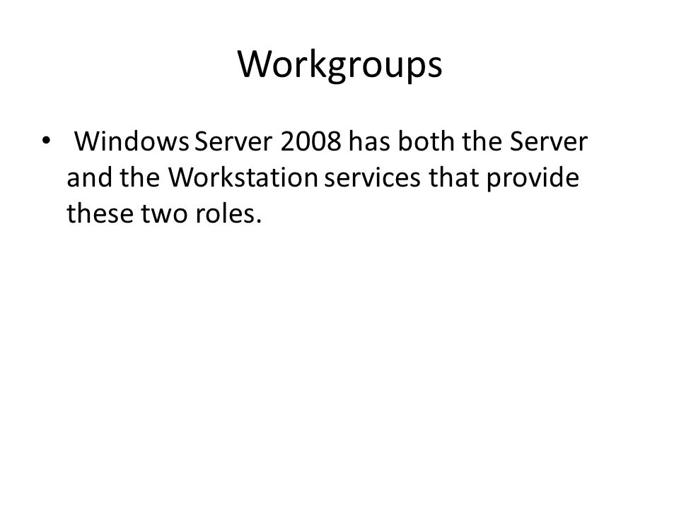Workgroups Windows Server 2008 has both the Server and the Workstation services that provide these two roles.