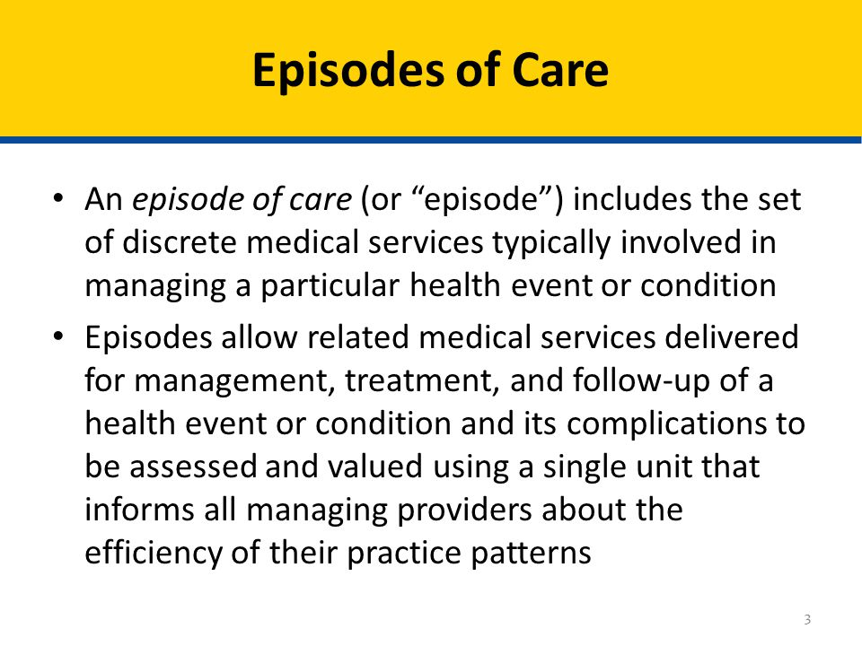 An episode of care (or episode ) includes the set of discrete medical services typically involved in managing a particular health event or condition Episodes allow related medical services delivered for management, treatment, and follow-up of a health event or condition and its complications to be assessed and valued using a single unit that informs all managing providers about the efficiency of their practice patterns Episodes of Care 3