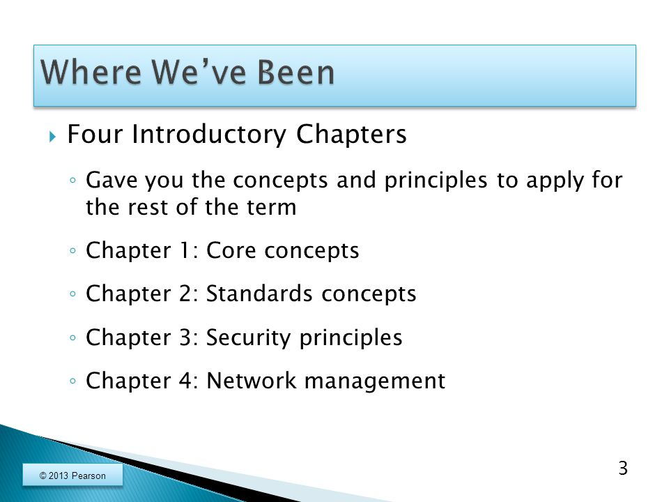  Three Chapters on Local Area Networks ◦ Chapter 5: Wired Ethernet LANs ◦ Chapters 6 and 7: Wireless LANs ◦ Governed by Layer 1 and Layer 2 Standards  Remaining Chapters ◦ Chapters 8 and 9: TCP/IP Internetworking ◦ Chapter 10: Wide Area Networks ◦ Chapter 11: Applications 4 © 2013 Pearson