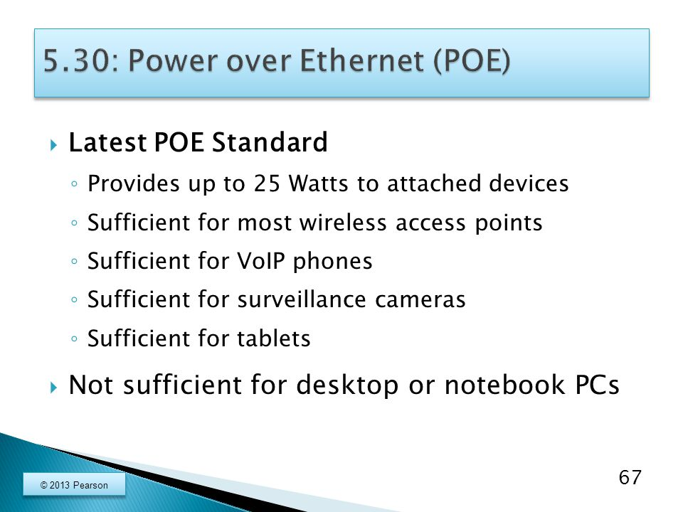  Latest POE Standard ◦ Provides up to 25 Watts to attached devices ◦ Sufficient for most wireless access points ◦ Sufficient for VoIP phones ◦ Sufficient for surveillance cameras ◦ Sufficient for tablets  Not sufficient for desktop or notebook PCs 67 © 2013 Pearson
