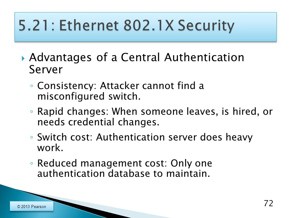  Advantages of a Central Authentication Server ◦ Consistency: Attacker cannot find a misconfigured switch.