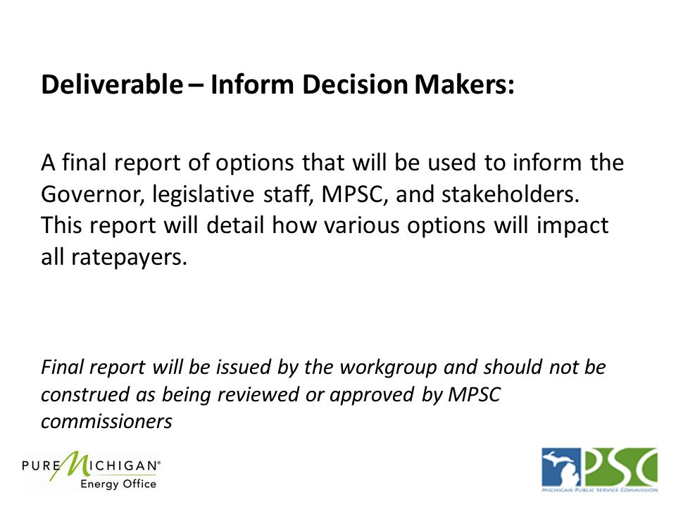Deliverable – Inform Decision Makers: A final report of options that will be used to inform the Governor, legislative staff, MPSC, and stakeholders.