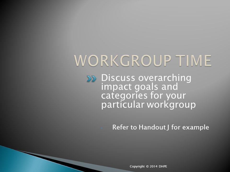 Discuss overarching impact goals and categories for your particular workgroup Refer to Handout J for example Copyright © 2014 DHPE