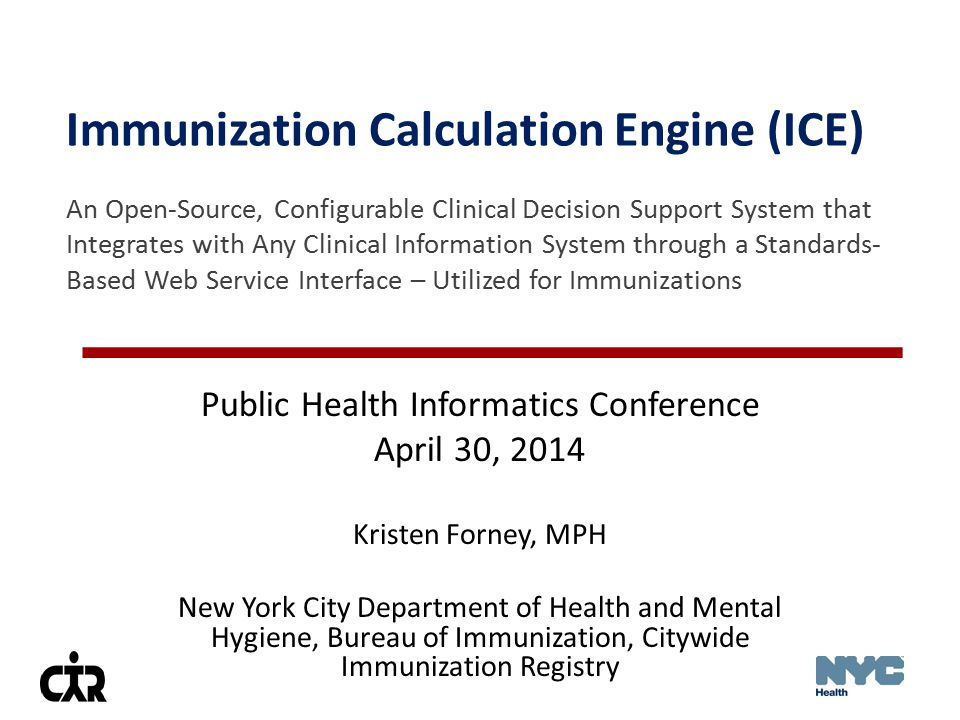 Immunization Calculation Engine (ICE) An Open-Source, Configurable Clinical Decision Support System that Integrates with Any Clinical Information System through a Standards- Based Web Service Interface – Utilized for Immunizations Public Health Informatics Conference April 30, 2014 Kristen Forney, MPH New York City Department of Health and Mental Hygiene, Bureau of Immunization, Citywide Immunization Registry