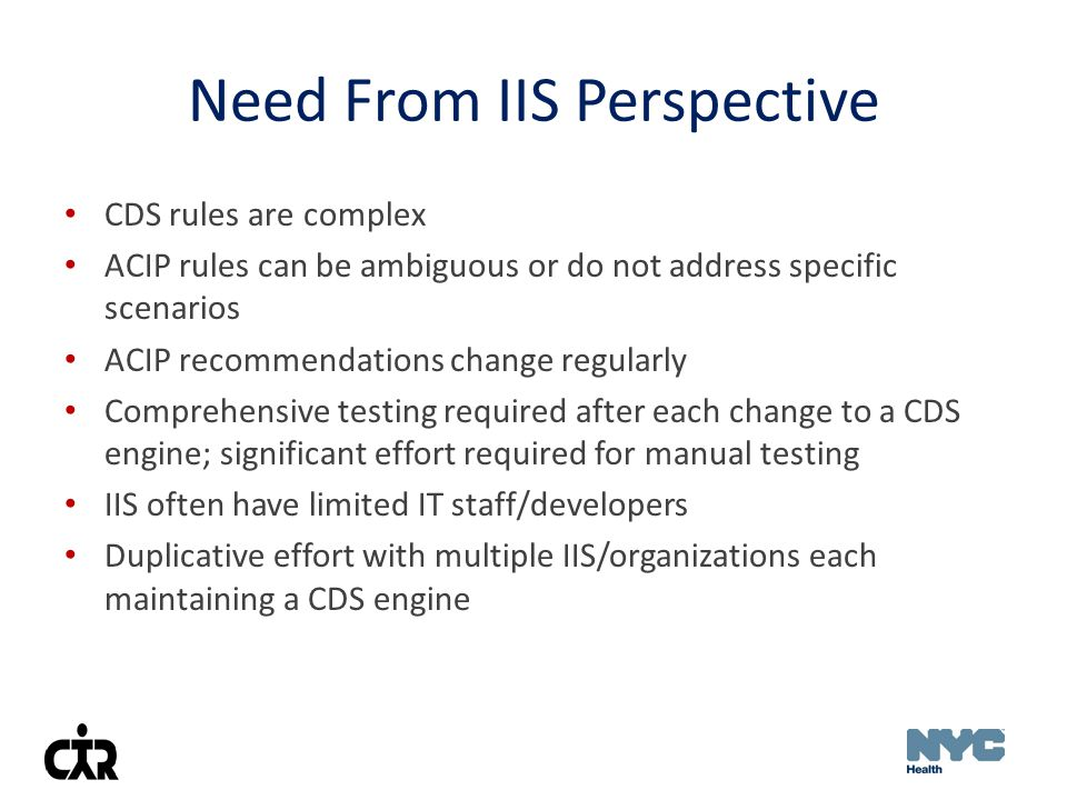 Need From IIS Perspective CDS rules are complex ACIP rules can be ambiguous or do not address specific scenarios ACIP recommendations change regularly Comprehensive testing required after each change to a CDS engine; significant effort required for manual testing IIS often have limited IT staff/developers Duplicative effort with multiple IIS/organizations each maintaining a CDS engine