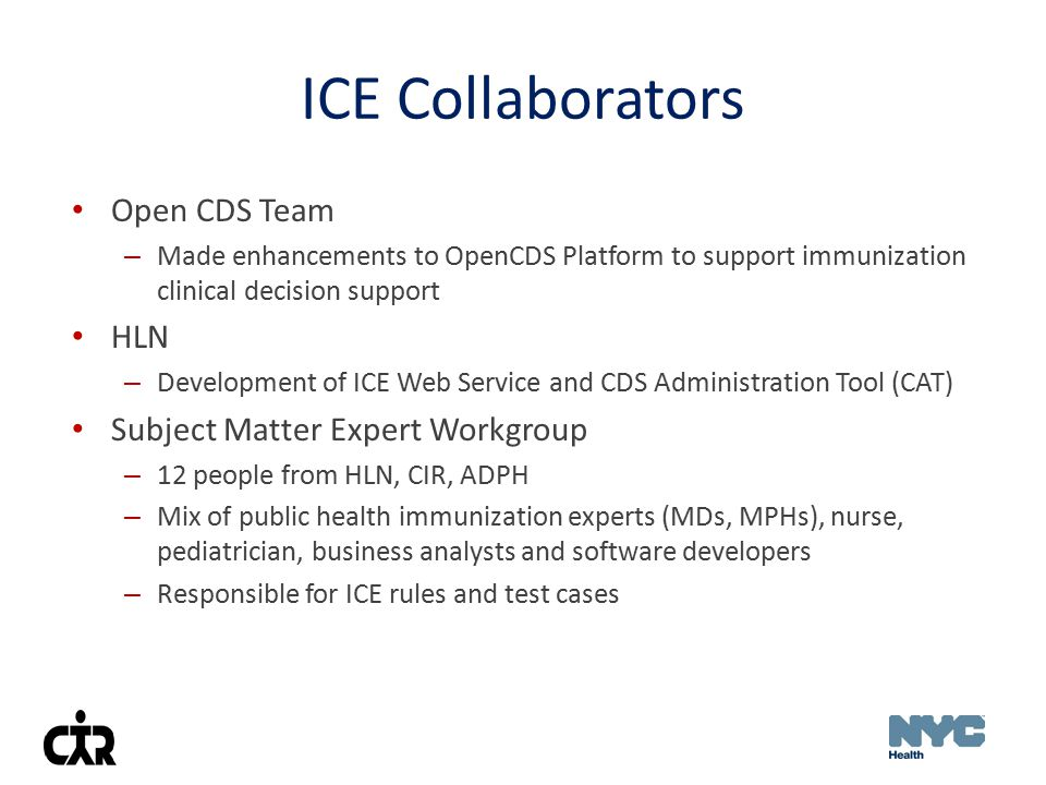 Goals of the ICE SME Workgroup Clearly document rules for each vaccine group in a standardized format Document the rules such that: – Subject matter experts can manage them with little to no intervention from software developers – Other IIS (or organizations) can easily modify rules to suit their needs Use clinical knowledge and expertise of subject matter experts to reconcile areas of ambiguity in the ACIP rules Develop suites of comprehensive, automated test cases