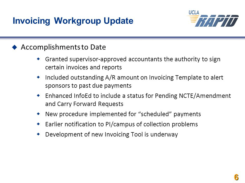 Invoicing Workgroup Update  Accomplishments to Date  Granted supervisor-approved accountants the authority to sign certain invoices and reports  Included outstanding A/R amount on Invoicing Template to alert sponsors to past due payments  Enhanced InfoEd to include a status for Pending NCTE/Amendment and Carry Forward Requests  New procedure implemented for scheduled payments  Earlier notification to PI/campus of collection problems  Development of new Invoicing Tool is underway 6