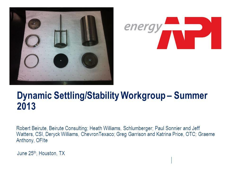 Dynamic Settling/Stability Workgroup – Summer 2013 Robert Beirute, Beirute Consulting; Heath Williams, Schlumberger; Paul Sonnier and Jeff Watters, CS