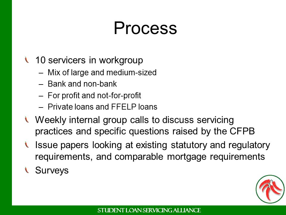 Student Loan Servicing Alliance Process 10 servicers in workgroup –Mix of large and medium-sized –Bank and non-bank –For profit and not-for-profit –Pr