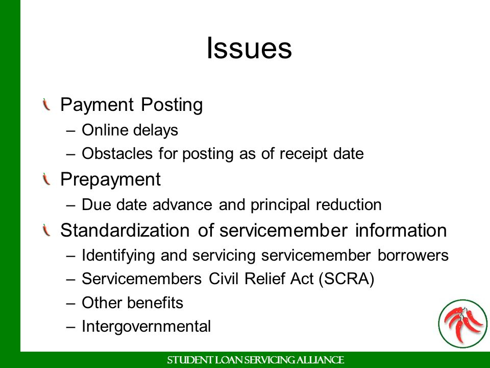 Student Loan Servicing Alliance Issues Payment Posting –Online delays –Obstacles for posting as of receipt date Prepayment –Due date advance and princ