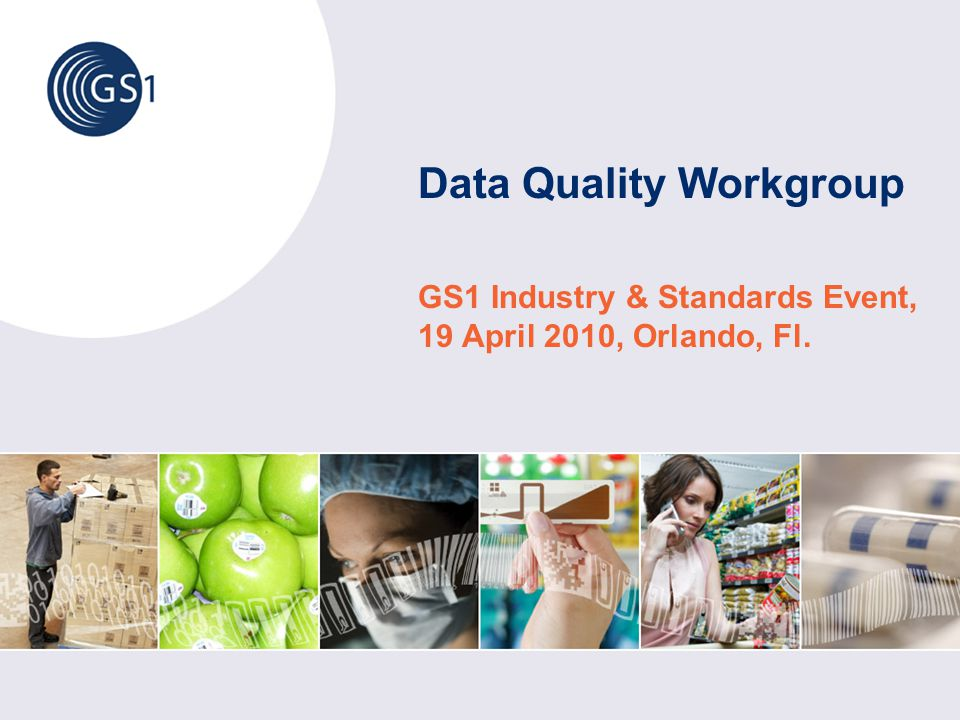 Data Quality Workgroup GS1 Industry & Standards Event, 19 April 2010, Orlando, Fl.
