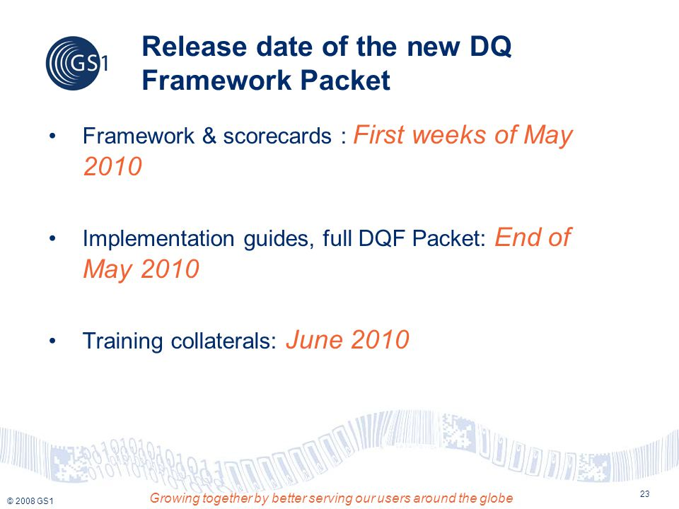 © 2008 GS1 Growing together by better serving our users around the globe 23 Release date of the new DQ Framework Packet Framework & scorecards : First weeks of May 2010 Implementation guides, full DQF Packet: End of May 2010 Training collaterals: June 2010