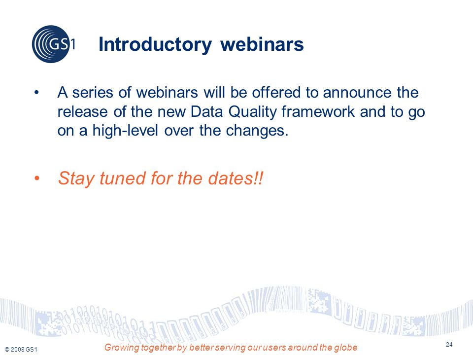 © 2008 GS1 Growing together by better serving our users around the globe 24 Introductory webinars A series of webinars will be offered to announce the release of the new Data Quality framework and to go on a high-level over the changes.