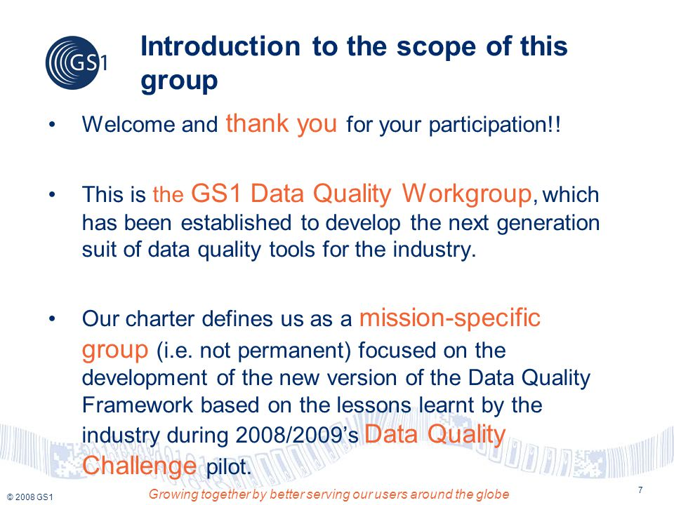 © 2008 GS1 Growing together by better serving our users around the globe 8 Introduction to the scope of this group (Cont'd) In concrete, the deliverables we've been commissioned with are: Data Quality Framework version 3.0 In Public review and almost ready for final ratification Implementation Guides for the Data Quality Framework v3.0 Draft version currently 80% complete Self-assessment & Master Data KPIs scorecards Under development concept demo available Training materials for the Data Quality Framework 90 % done, awaiting update based on final deliverables