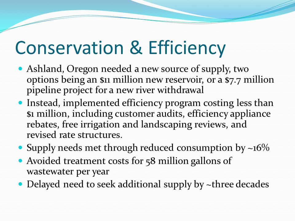 Conservation & Efficiency Ashland, Oregon needed a new source of supply, two options being an $11 million new reservoir, or a $7.7 million pipeline pr