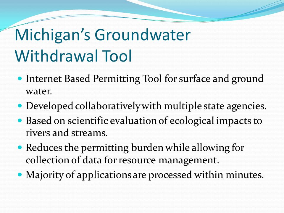 Michigan's Groundwater Withdrawal Tool Internet Based Permitting Tool for surface and ground water. Developed collaboratively with multiple state agen