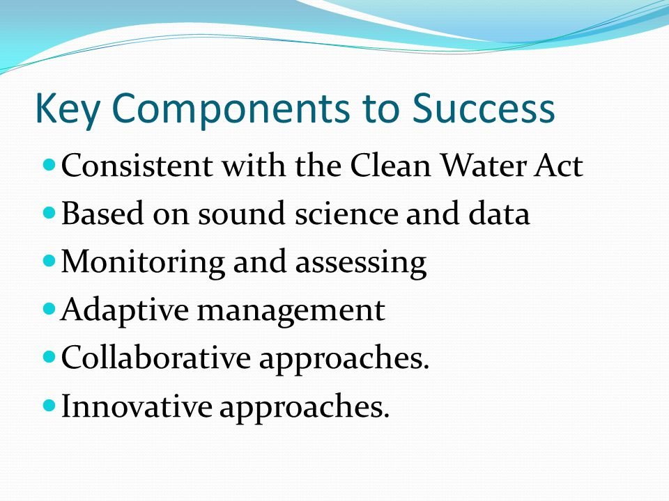 Key Components to Success Consistent with the Clean Water Act Based on sound science and data Monitoring and assessing Adaptive management Collaborati