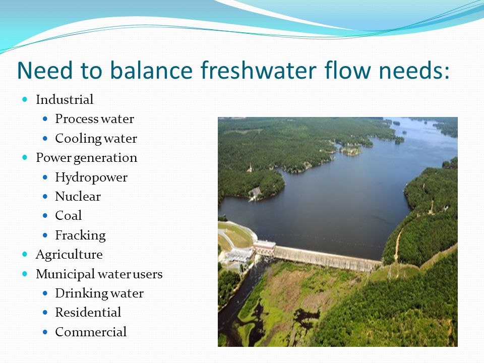 Need to balance freshwater flow needs: Industrial Process water Cooling water Power generation Hydropower Nuclear Coal Fracking Agriculture Municipal