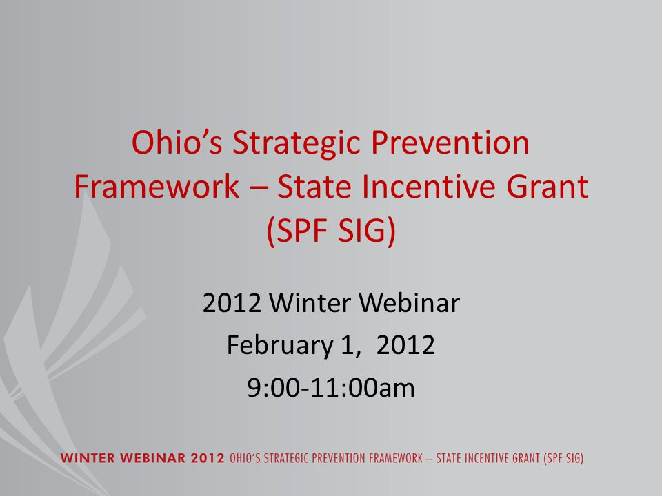 Ohio's Strategic Prevention Framework – State Incentive Grant (SPF SIG) 2012 Winter Webinar February 1, 2012 9:00-11:00am