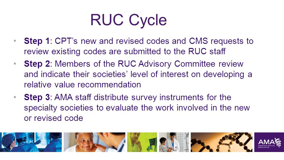 RUC Cycle Step 1: CPT's new and revised codes and CMS requests to review existing codes are submitted to the RUC staff Step 2: Members of the RUC Advisory Committee review and indicate their societies' level of interest on developing a relative value recommendation Step 3: AMA staff distribute survey instruments for the specialty societies to evaluate the work involved in the new or revised code 16