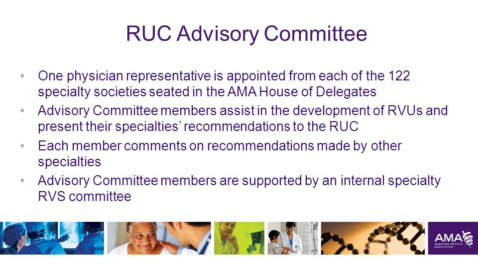 RUC Advisory Committee One physician representative is appointed from each of the 122 specialty societies seated in the AMA House of Delegates Advisory Committee members assist in the development of RVUs and present their specialties' recommendations to the RUC Each member comments on recommendations made by other specialties Advisory Committee members are supported by an internal specialty RVS committee 21