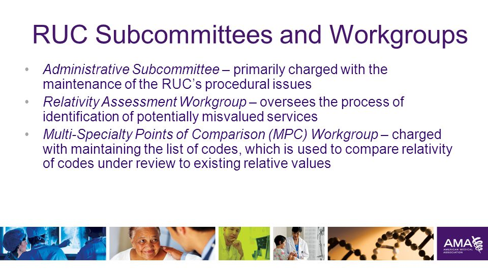 RUC Subcommittees and Workgroups Administrative Subcommittee – primarily charged with the maintenance of the RUC's procedural issues Relativity Assessment Workgroup – oversees the process of identification of potentially misvalued services Multi-Specialty Points of Comparison (MPC) Workgroup – charged with maintaining the list of codes, which is used to compare relativity of codes under review to existing relative values 25
