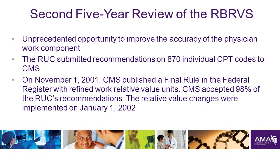 Second Five-Year Review of the RBRVS Unprecedented opportunity to improve the accuracy of the physician work component The RUC submitted recommendations on 870 individual CPT codes to CMS On November 1, 2001, CMS published a Final Rule in the Federal Register with refined work relative value units.