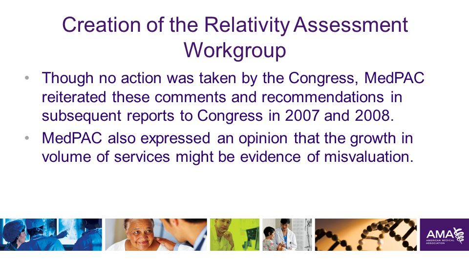 Creation of the Relativity Assessment Workgroup Though no action was taken by the Congress, MedPAC reiterated these comments and recommendations in subsequent reports to Congress in 2007 and 2008.