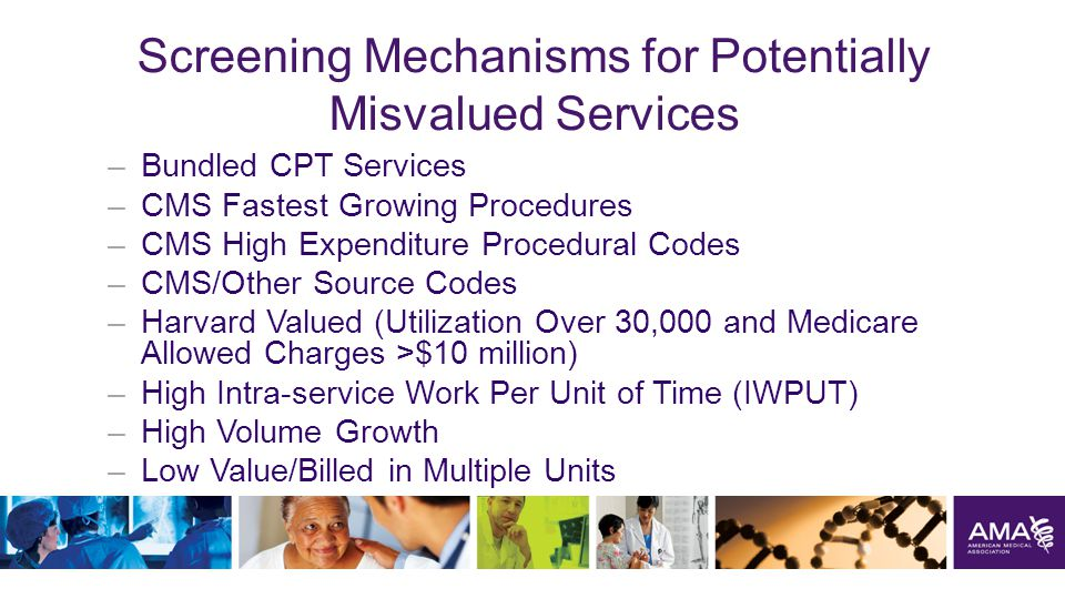 Screening Mechanisms for Potentially Misvalued Services –Bundled CPT Services –CMS Fastest Growing Procedures –CMS High Expenditure Procedural Codes –CMS/Other Source Codes –Harvard Valued (Utilization Over 30,000 and Medicare Allowed Charges >$10 million) –High Intra-service Work Per Unit of Time (IWPUT) –High Volume Growth –Low Value/Billed in Multiple Units 38
