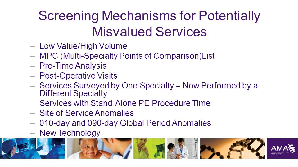 Screening Mechanisms for Potentially Misvalued Services –Low Value/High Volume –MPC (Multi-Specialty Points of Comparison)List –Pre-Time Analysis –Post-Operative Visits –Services Surveyed by One Specialty – Now Performed by a Different Specialty –Services with Stand-Alone PE Procedure Time –Site of Service Anomalies –010-day and 090-day Global Period Anomalies –New Technology 39