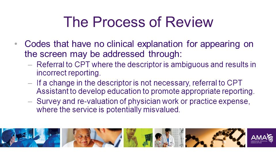 The Process of Review Codes that have no clinical explanation for appearing on the screen may be addressed through: –Referral to CPT where the descriptor is ambiguous and results in incorrect reporting.