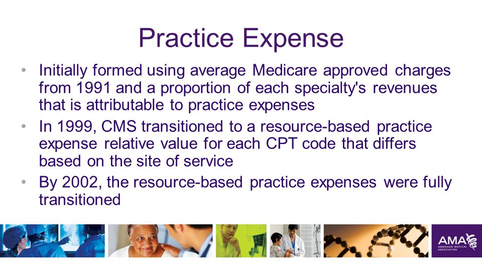 Practice Expense Initially formed using average Medicare approved charges from 1991 and a proportion of each specialty s revenues that is attributable to practice expenses In 1999, CMS transitioned to a resource-based practice expense relative value for each CPT code that differs based on the site of service By 2002, the resource-based practice expenses were fully transitioned 5
