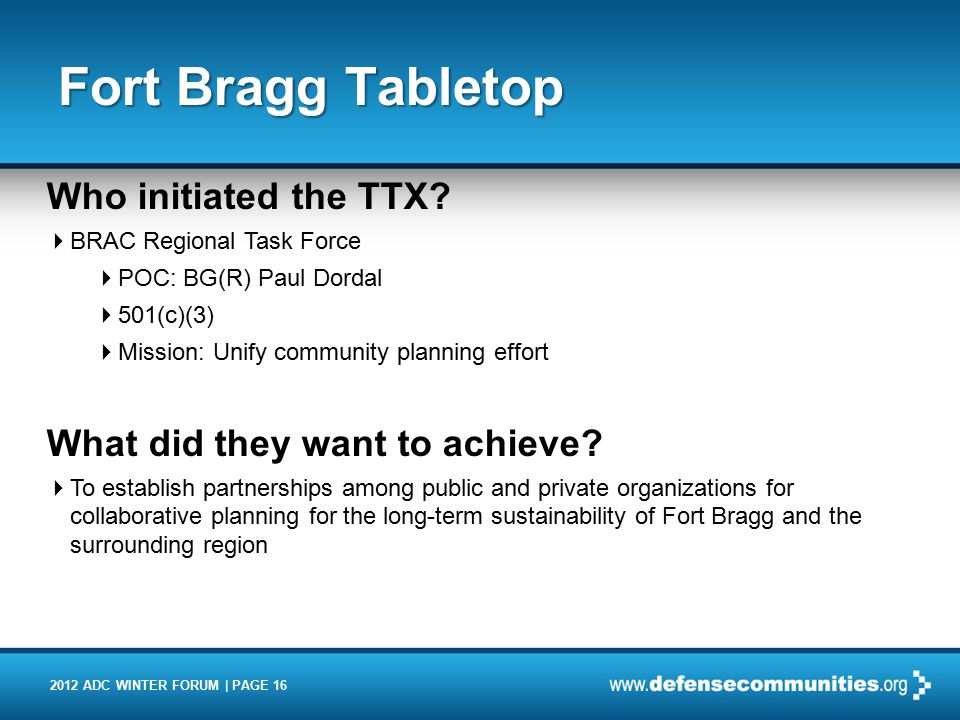 2012 ADC WINTER FORUM | PAGE 16 Fort Bragg Tabletop Who initiated the TTX?  BRAC Regional Task Force  POC: BG(R) Paul Dordal  501(c)(3)  Mission: