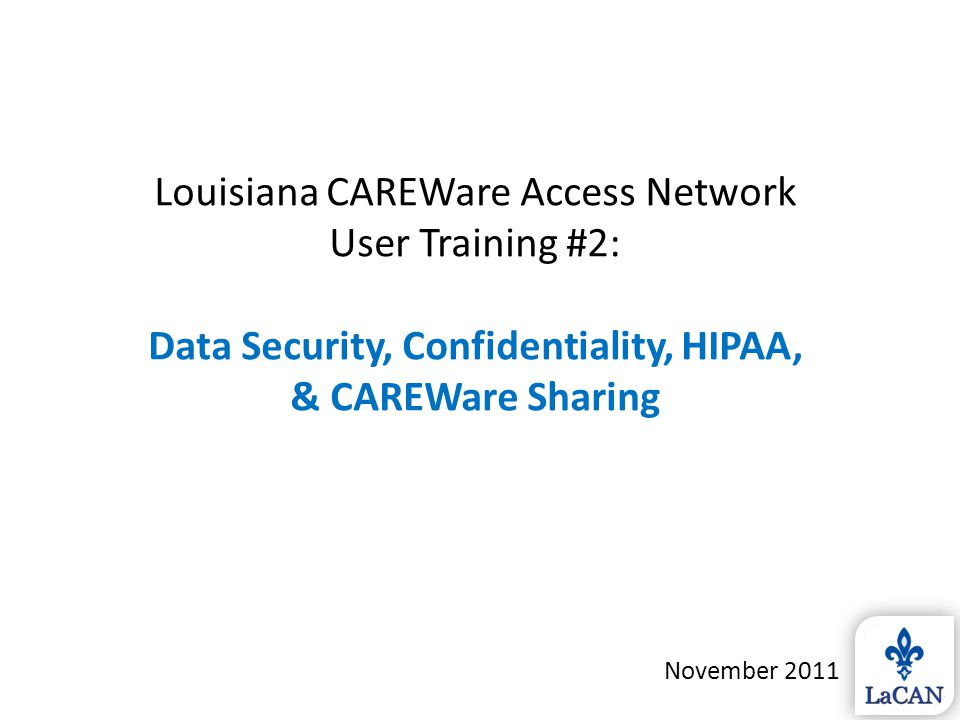 Louisiana CAREWare Access Network User Training #2: Data Security, Confidentiality, HIPAA, & CAREWare Sharing November 2011