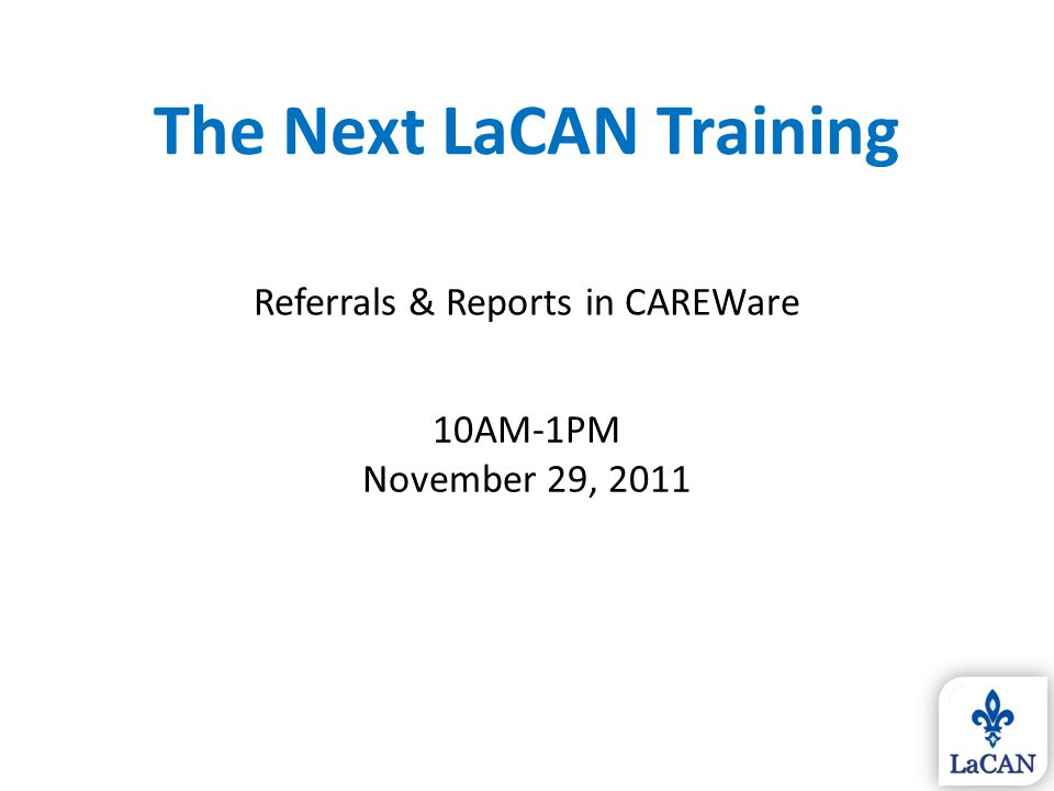 The Next LaCAN Training Referrals & Reports in CAREWare 10AM-1PM November 29, 2011