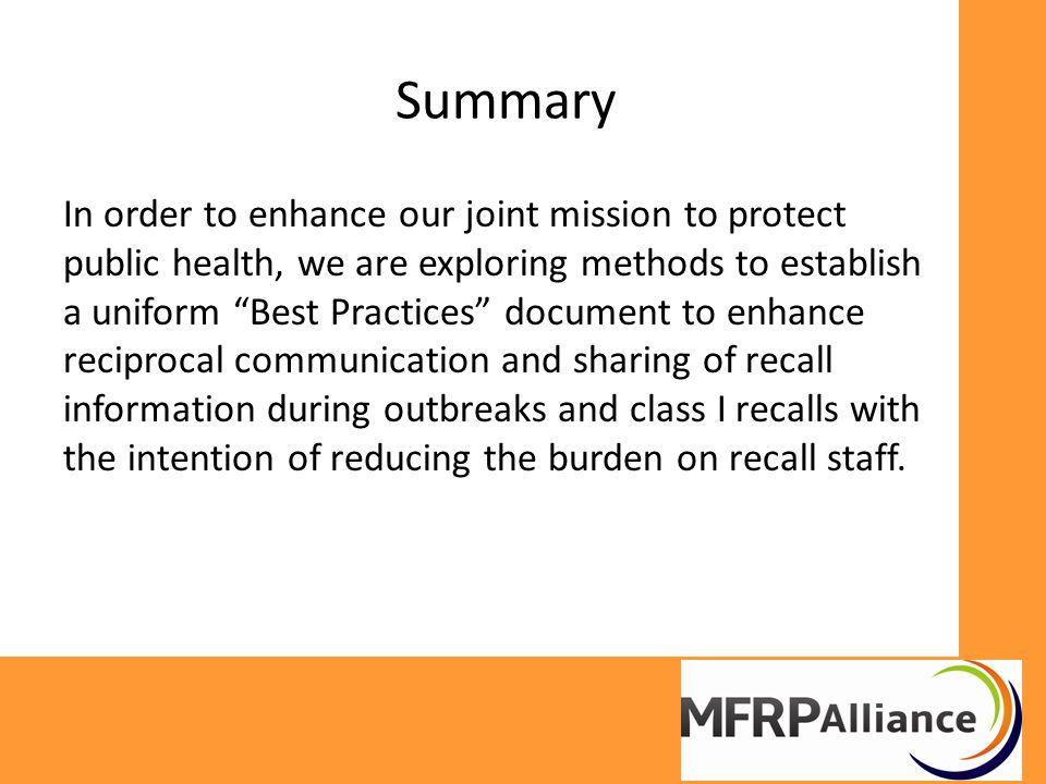 Summary In order to enhance our joint mission to protect public health, we are exploring methods to establish a uniform Best Practices document to enhance reciprocal communication and sharing of recall information during outbreaks and class I recalls with the intention of reducing the burden on recall staff.