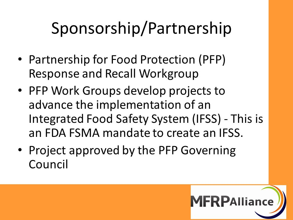 Sponsorship/Partnership Partnership for Food Protection (PFP) Response and Recall Workgroup PFP Work Groups develop projects to advance the implementation of an Integrated Food Safety System (IFSS) - This is an FDA FSMA mandate to create an IFSS.