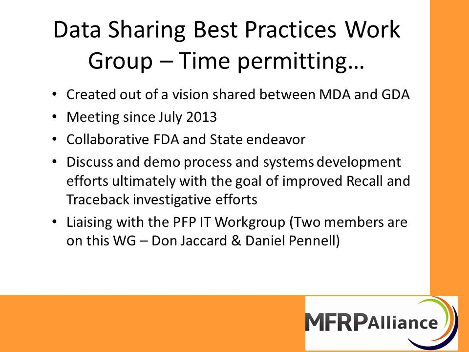 Data Sharing Best Practices Work Group – Time permitting… Created out of a vision shared between MDA and GDA Meeting since July 2013 Collaborative FDA and State endeavor Discuss and demo process and systems development efforts ultimately with the goal of improved Recall and Traceback investigative efforts Liaising with the PFP IT Workgroup (Two members are on this WG – Don Jaccard & Daniel Pennell)