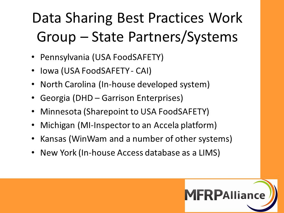 Data Sharing Best Practices Work Group – State Partners/Systems Pennsylvania (USA FoodSAFETY) Iowa (USA FoodSAFETY - CAI) North Carolina (In-house developed system) Georgia (DHD – Garrison Enterprises) Minnesota (Sharepoint to USA FoodSAFETY) Michigan (MI-Inspector to an Accela platform) Kansas (WinWam and a number of other systems) New York (In-house Access database as a LIMS)