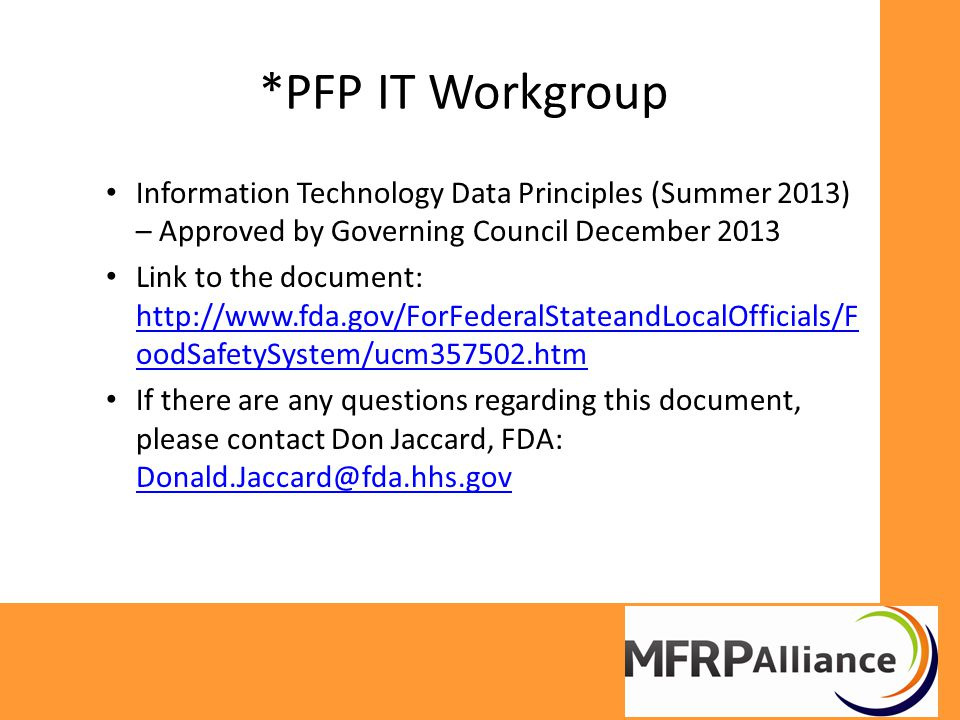 *PFP IT Workgroup Information Technology Data Principles (Summer 2013) – Approved by Governing Council December 2013 Link to the document: http://www.fda.gov/ForFederalStateandLocalOfficials/F oodSafetySystem/ucm357502.htm http://www.fda.gov/ForFederalStateandLocalOfficials/F oodSafetySystem/ucm357502.htm If there are any questions regarding this document, please contact Don Jaccard, FDA: Donald.Jaccard@fda.hhs.gov Donald.Jaccard@fda.hhs.gov
