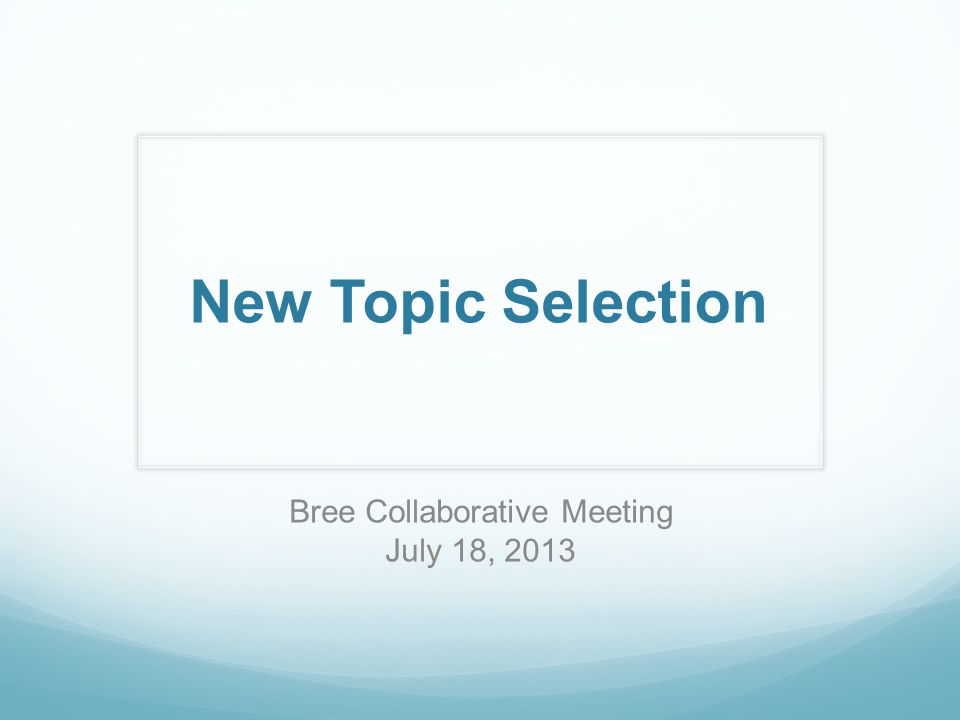 New Topic Selection Bree Collaborative Meeting July 18, 2013