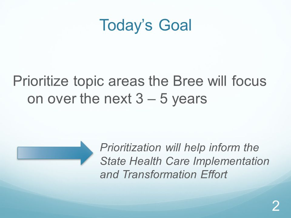 Today's Goal Prioritize topic areas the Bree will focus on over the next 3 – 5 years Prioritization will help inform the State Health Care Implementation and Transformation Effort 2
