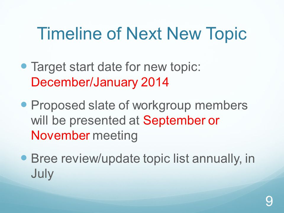 Timeline of Next New Topic Target start date for new topic: December/January 2014 Proposed slate of workgroup members will be presented at September or November meeting Bree review/update topic list annually, in July 9