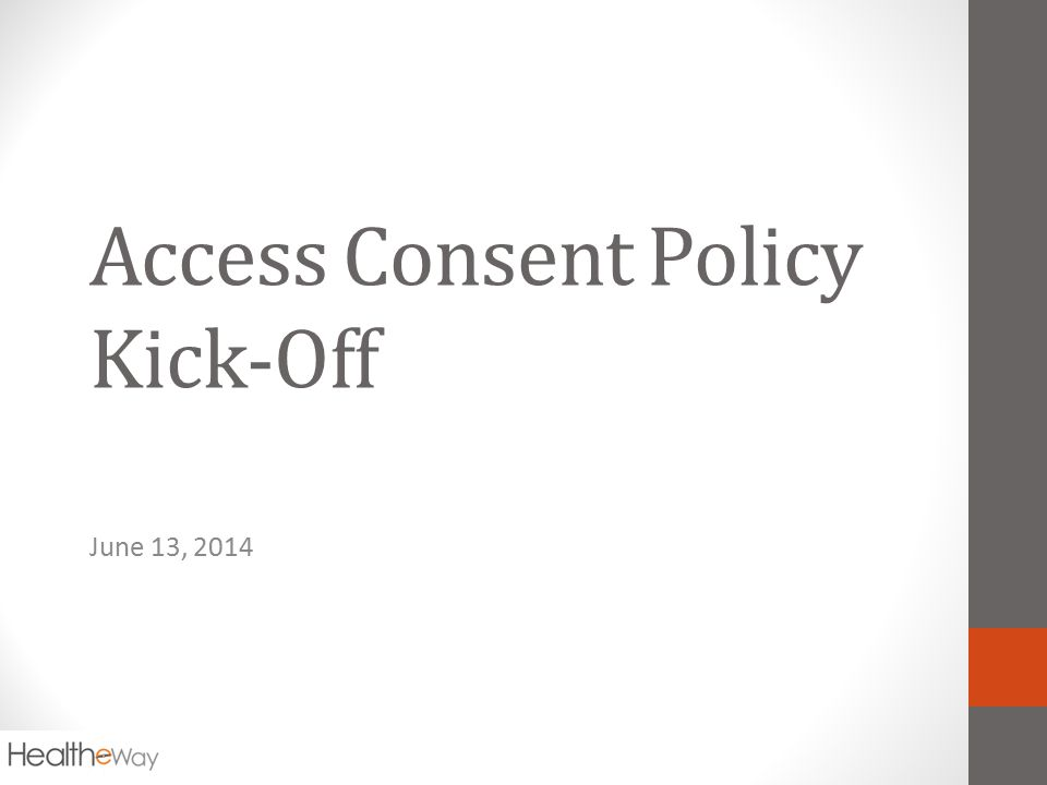 Access Consent Policy Kick-Off June 13, 2014