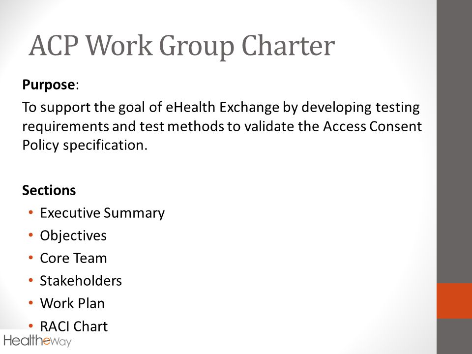 ACP Work Group Charter Purpose: To support the goal of eHealth Exchange by developing testing requirements and test methods to validate the Access Consent Policy specification.
