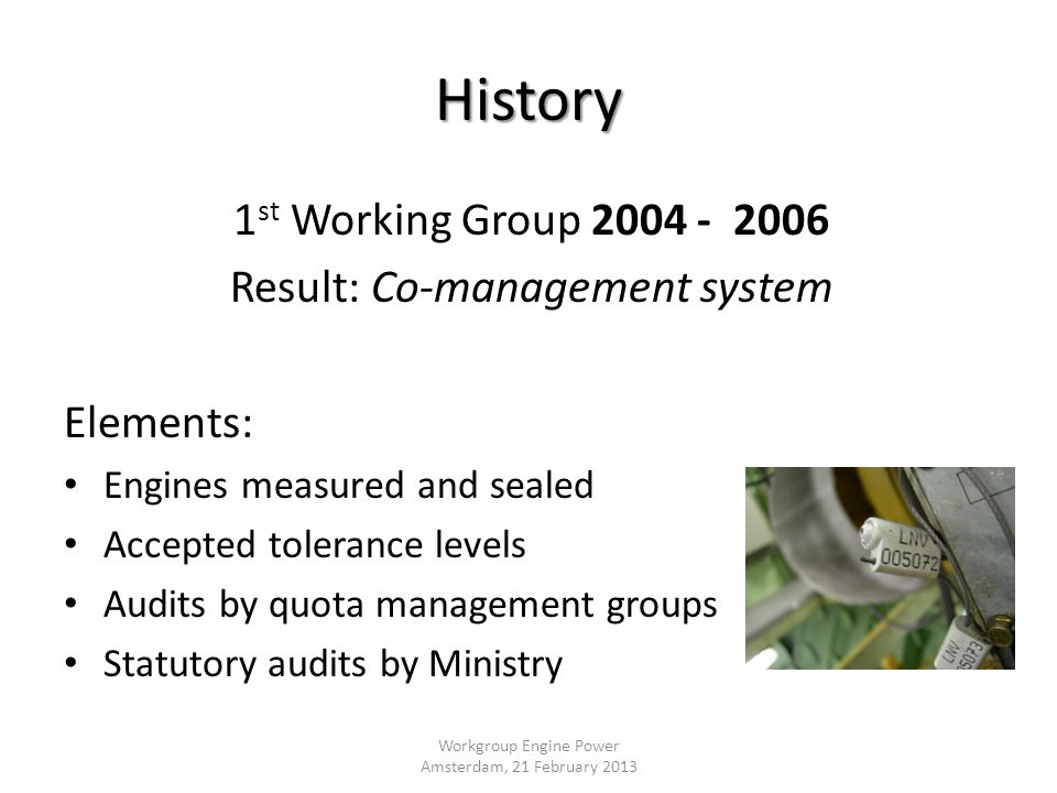 History 1 st Working Group 2004 - 2006 Result: Co-management system Elements: Engines measured and sealed Accepted tolerance levels Audits by quota management groups Statutory audits by Ministry Workgroup Engine Power Amsterdam, 21 February 2013